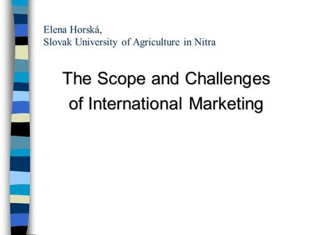 Elena Horská, Slovak University of Agriculture in Nitra The Scope and Challenges of International Marketing.