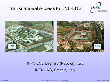 E. Fioretto Joint EURISOL-EURONS Town meeting Helsinki, 19.09.07 INFN-LNL, Legnaro (Padova), Italy INFN-LNS, Catania, Italy Transnational Access to LNL-LNS.