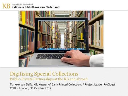 Digitising Special Collections Public-Private Partnerships at the KB and abroad Marieke van Delft, KB, Keeper of Early Printed Collections / Project Leader.