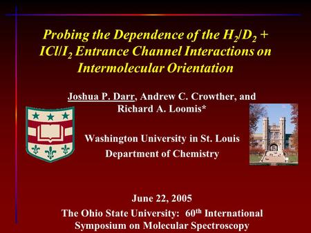 Probing the Dependence of the H 2 /D 2 + ICl/I 2 Entrance Channel Interactions on Intermolecular Orientation Joshua P. Darr, Andrew C. Crowther, and Richard.