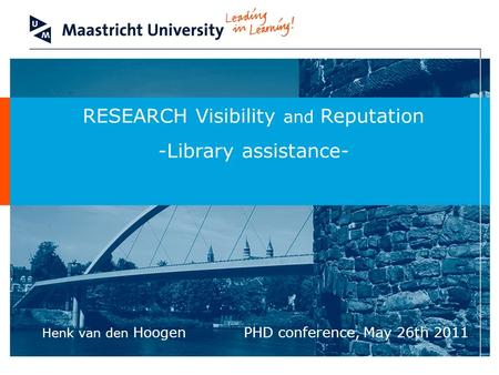 RESEARCH Visibility and Reputation -Library assistance- PHD conference, May 26th 2011 Henk van den Hoogen.