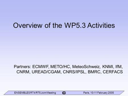 ENSEMBLES RT4/RT5 Joint Meeting Paris, 10-11 February 2005 Overview of the WP5.3 Activities Partners: ECMWF, METO/HC, MeteoSchweiz, KNMI, IfM, CNRM, UREAD/CGAM,
