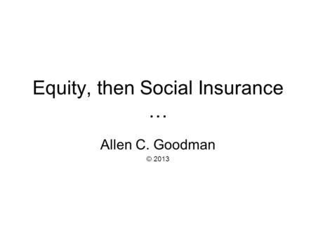 Equity, then Social Insurance … Allen C. Goodman © 2013.