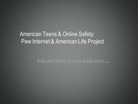 American Teens & Online Safety: Pew Internet & American Life Project Kids are Online: It's not going away….