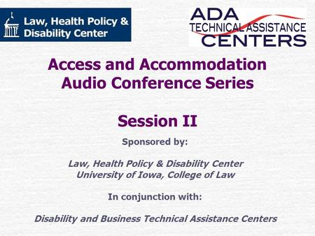 Access and Accommodation Audio Conference Series Session II Sponsored by: Law, Health Policy & Disability Center University of Iowa, College of Law In.