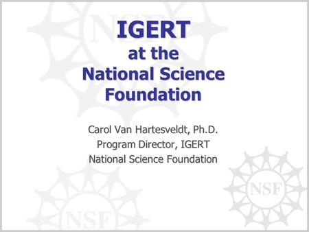 IGERT at the National Science Foundation Carol Van Hartesveldt, Ph.D. Program Director, IGERT National Science Foundation.