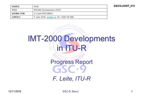 12/11/2015 IMT-2000 Developments in ITU-R Progress Report F. Leite, ITU-R 1GSC-9, Seoul SOURCE:ITU-R TITLE:IMT-2000 Developments in ITU-R AGENDA ITEM:4.1.