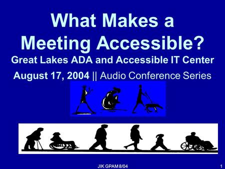 JIK GPAM 8/041 What Makes a Meeting Accessible? Great Lakes ADA and Accessible IT Center August 17, 2004 || Audio Conference Series.