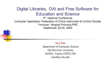 Kurt Maly Department of Computer Science Old Dominion University Norfolk, Virginia 23529, USA Digital Libraries, OAI and Free Software.