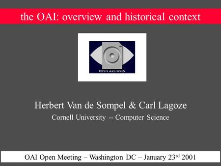 The OAI: overview and historical context OAI Open Meeting – Washington DC – January 23 rd 2001 Herbert Van de Sompel & Carl Lagoze Cornell University --