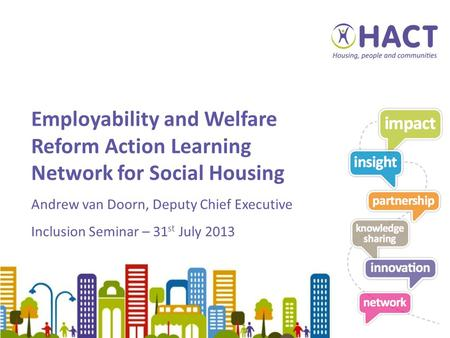 Employability and Welfare Reform Action Learning Network for Social Housing Andrew van Doorn, Deputy Chief Executive Inclusion Seminar – 31 st July 2013.