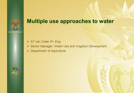 DEPARTMENT: AGRICULTURE Multiple use approaches to water  AT van Coller Pr. Eng.  Senior Manager: Water Use and Irrigation Development  Department of.