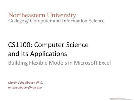 CS1100: Computer Science and Its Applications Building Flexible Models in Microsoft Excel Martin Schedlbauer, Ph.D.