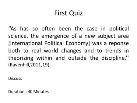 First Quiz ''As has so often been the case in political science, the emergence of a new subject area [International Political Economy] was a reponse both.