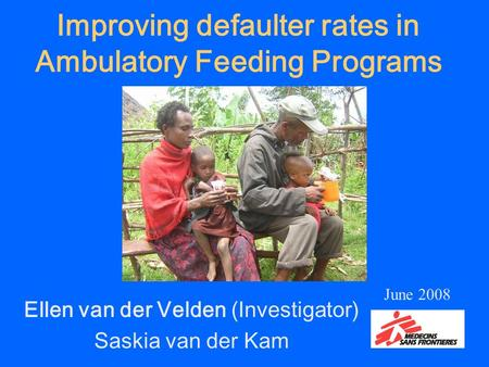 Improving defaulter rates in Ambulatory Feeding Programs Ellen van der Velden (Investigator) Saskia van der Kam June 2008.