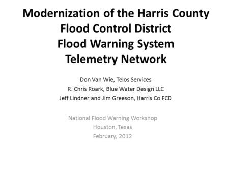 Modernization of the Harris County Flood Control District Flood Warning System Telemetry Network National Flood Warning Workshop Houston, Texas February,