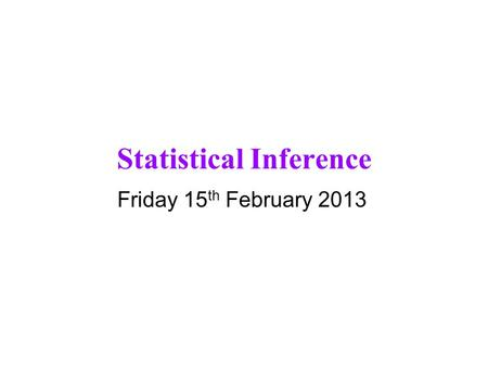 Statistical Inference Friday 15 th February 2013.