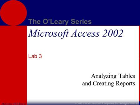 McGraw-Hill/Irwin The O'Leary Series © 2002 The McGraw-Hill Companies, Inc. All rights reserved. Microsoft Access 2002 Lab 3 Analyzing Tables and Creating.