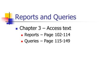 Reports and Queries Chapter 3 – Access text Reports – Page 102-114 Queries – Page 115-149.