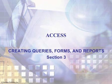 © Paradigm Publishing Inc. ACCESS CREATING QUERIES, FORMS, AND REPORTS Section 3.