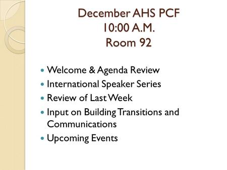 December AHS PCF 10:00 A.M. Room 92 Welcome & Agenda Review International Speaker Series Review of Last Week Input on Building Transitions and Communications.