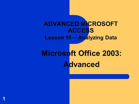 Microsoft Office 2003: Advanced 1 ADVANCED MICROSOFT ACCESS Lesson 10 – Analyzing Data.