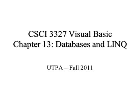 CSCI 3327 Visual Basic Chapter 13: Databases and LINQ UTPA – Fall 2011.