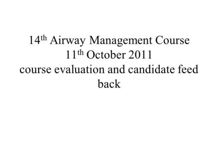 14 th Airway Management Course 11 th October 2011 course evaluation and candidate feed back.