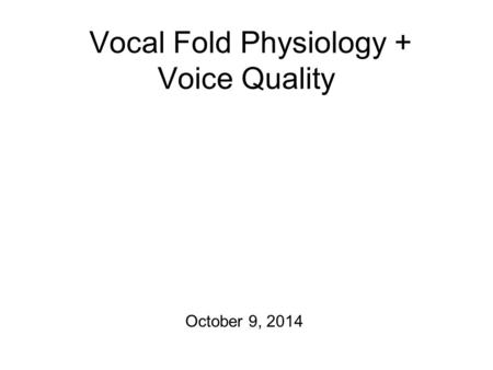 Vocal Fold Physiology + Voice Quality October 9, 2014.