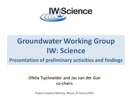 Groundwater Working Group IW: Science Presentation of preliminary activities and findings Ofelia Tujchneider and Jac van der Gun co-chairs Project Inception.