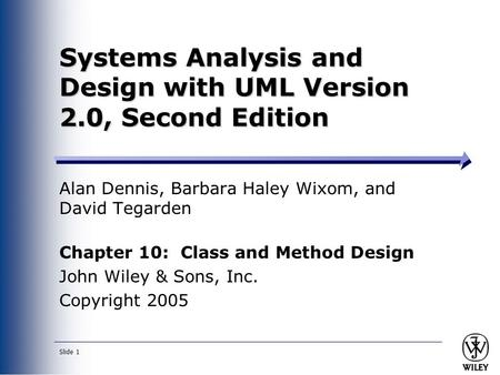Slide 1 Systems Analysis and Design with UML Version 2.0, Second Edition Alan Dennis, Barbara Haley Wixom, and David Tegarden Chapter 10: Class and Method.