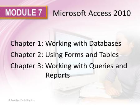 MODULE 7 Microsoft Access 2010 Chapter 1: Working with Databases Chapter 2: Using Forms and Tables Chapter 3: Working with Queries and Reports 1© Paradigm.