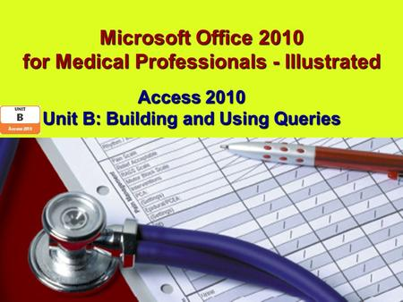 Microsoft Office 2010 for Medical Professionals - Illustrated Access 2010 Unit B: Building and Using Queries.