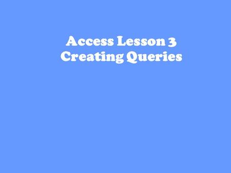 1 Access Lesson 3 Creating Queries. 2 Creating a Query with the Simple Query Wizard Query-- database object that lets you ask the database about the data.