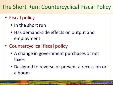 The Short Run: Countercyclical Fiscal Policy Fiscal policy In the short run Has demand-side effects on output and employment Countercyclical fiscal policy.