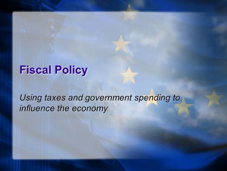 Fiscal Policy Using taxes and government spending to influence the economy.