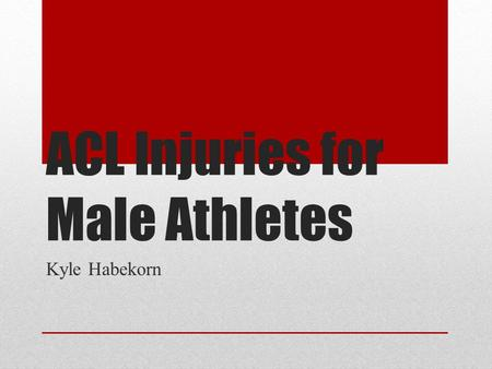 "ACL Injuries for Male Athletes Kyle Habekorn. Background of the Study Injuries are part of any sport ACL injuries are becoming more frequent The ""tear"""