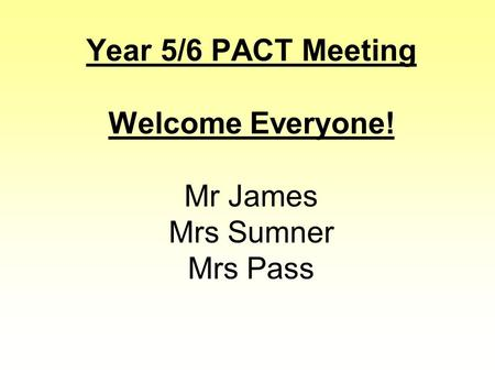 Year 5/6 PACT Meeting Welcome Everyone! Mr James Mrs Sumner Mrs Pass.