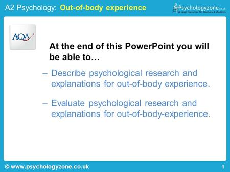 A2 Psychology: Out-of-body experience © www.psychologyzone.co.uk 1 At the end of this PowerPoint you will be able to… –Describe psychological research.