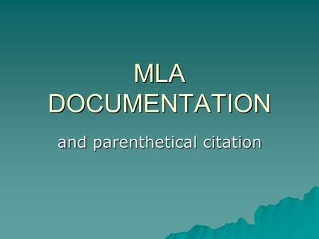 MLA DOCUMENTATION and parenthetical citation. What is MLA?  Modern Language Association  System of standardizing documentation  One of many ways to.