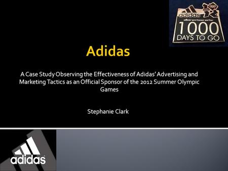 A Case Study Observing the Effectiveness of Adidas' Advertising and Marketing Tactics as an Official Sponsor of the 2012 Summer Olympic Games Stephanie.