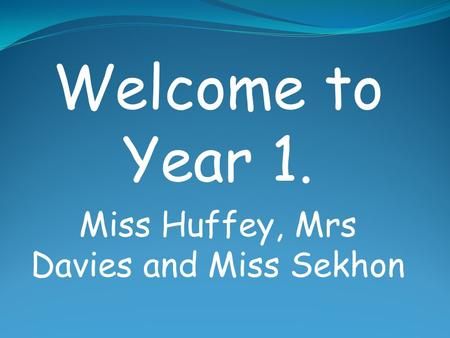 Welcome to Year 1. Miss Huffey, Mrs Davies and Miss Sekhon.