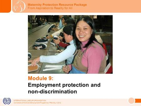 INTERNATIONAL LABOUR ORGANIZATION Conditions of Work and Employment Programme (TRAVAIL) 2012 Module 9: Employment protection and non-discrimination Maternity.