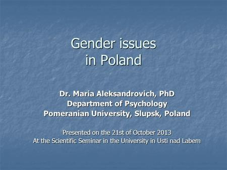Gender issues in Poland Dr. Maria Aleksandrovich, PhD Department of Psychology Pomeranian University, Slupsk, Poland Presented on the 21st of October 2013.