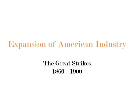 Expansion of American Industry The Great Strikes 1860 - 1900.