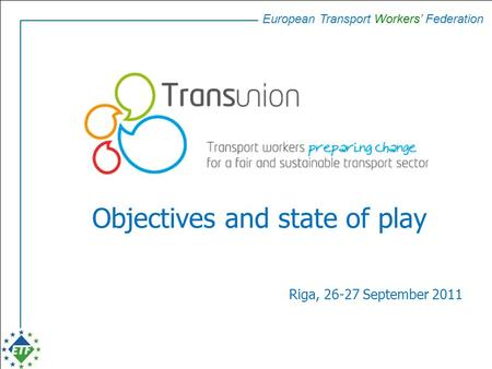 European Transport Workers' Federation Objectives and state of play Riga, 26-27 September 2011.