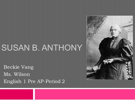 SUSAN B. ANTHONY Beckie Vang Ms. Wilson English 1 Pre AP-Period 2.