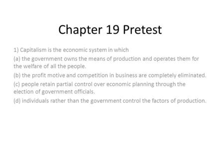 Chapter 19 Pretest 1) Capitalism is the economic system in which (a) the government owns the means of production and operates them for the welfare of all.