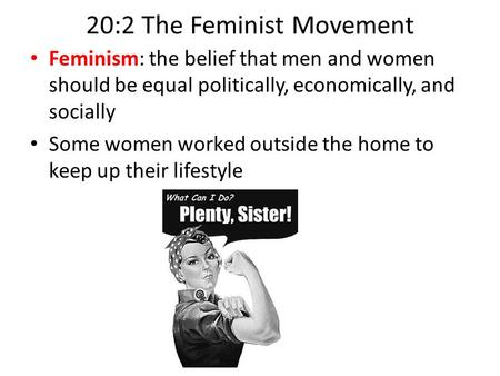 20:2 The Feminist Movement Feminism: the belief that men and women should be equal politically, economically, and socially Some women worked outside the.
