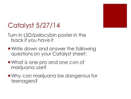 Catalyst 5/27/14 Turn in LSD/psilocybin poster in the back if you have it  Write down and answer the following questions on your Catalyst sheet:  What.
